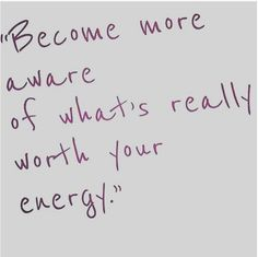 Become more aware of what's really worth your energy.