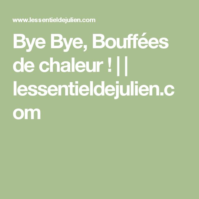 Bye Bye, Bouffées de chaleur ! | | lessentieldejulien.com