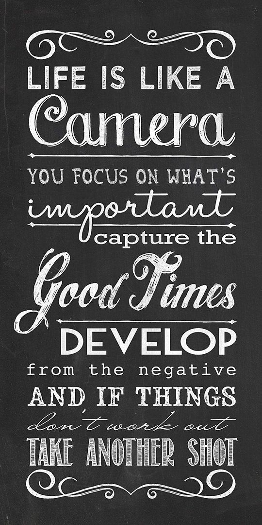 Life is like a camera. You focus on what's important, capture the good times, develop from the negative and if things don't work out, take another shot.