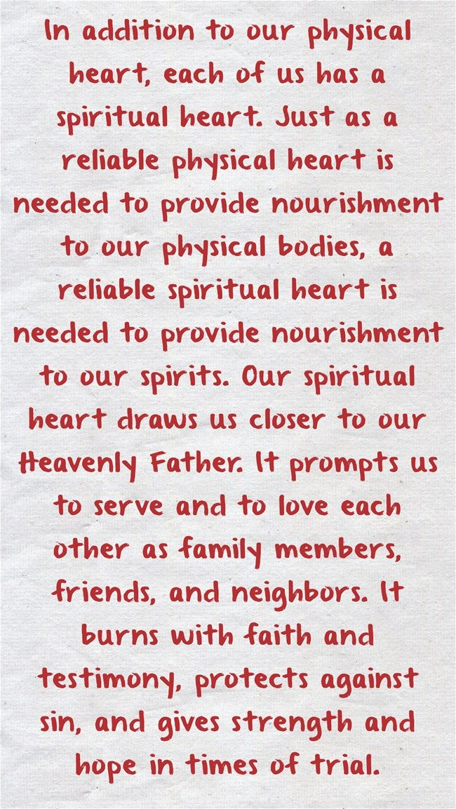 In addition to our physical heart, each of us has a spiritual heart. Just as a reliable physical heart is needed to provide nourishment to our physical bodies, a reliable spiritual heart is needed to provide nourishment to our spirits. Our spiritual heart draws us closer to our Heavenly Father. It prompts us to serve and to love each other as family members, friends, and neighbors. It burns with faith and testimony, protects against sin, and gives strength and hope in times...