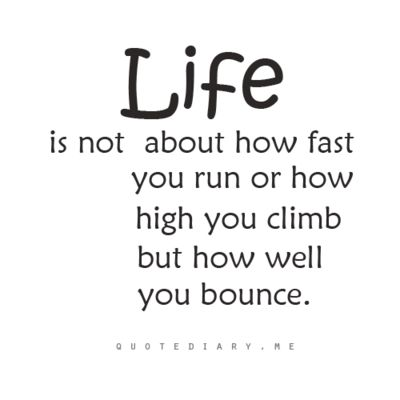 """LIFE is not about how fast you run or how high you climb but how well you bounce."""