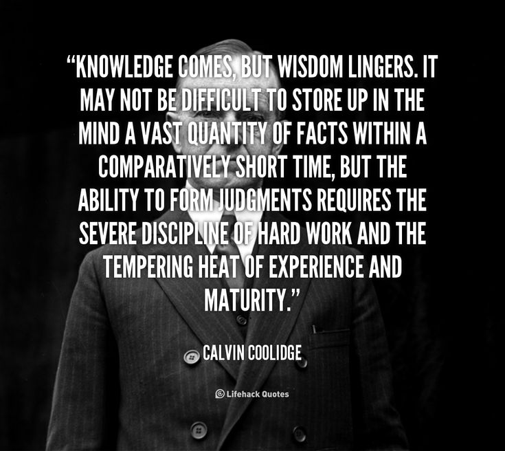 Knowledge comes but wisdom lingers. It may not be difficult to store up in the mind a vast quantity of facts within a comparatively short time, but the ability to form judgments requires the sever discipline of hard work and the tempering heat of experience and maturity.  ~Calvin Coolidge
