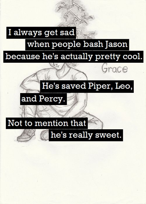 I am so done with people hating on him. I think its annoying that just because he is not Percy doesn't mean he is bad