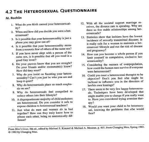 Really like this questionnaire from the book. It takes questions that are or could be asked to someone who is gay, and ask it to someone who iddentifies with being straight. This is trying to get you, and others thinking about why we think so much about being gay or straight. If your straight and think this is ridiculous, then think about how it is if your gay.