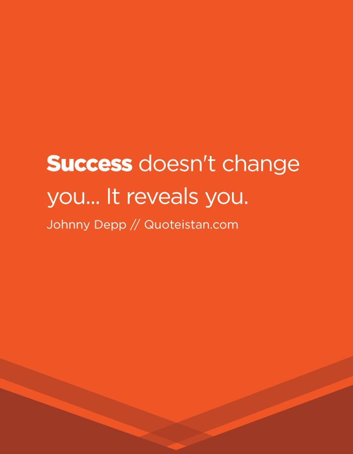 Success doesn't change you... It reveals you.