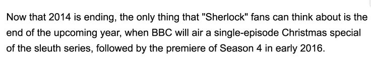 http://www.latinpost.com/articles/29344/20141230/sherlockers-and-holmies-heres-some-facts-about-bbc-sherlock-season-4-air-date-premiere-for-2015.htm HERES THE LINK FOR THE FULL ARTICLE!!!!!!