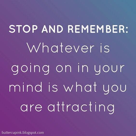 STOP and REMEMBER; WHATEVER is going on in your MIND is what you are ATTRACTING.