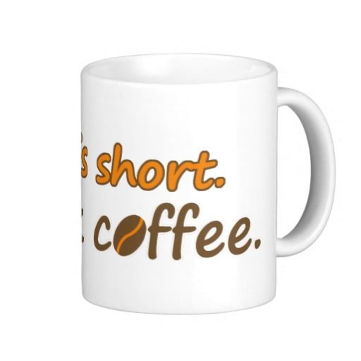 Life is short. Drink coffee.