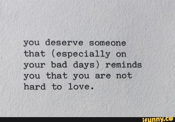 You Deserve Someone That Especially On Your Bad Days Reminds You That You Are Not Hard To Love Ifunny Hard Day Quotes Bad Day Quotes You Deserve Quotes