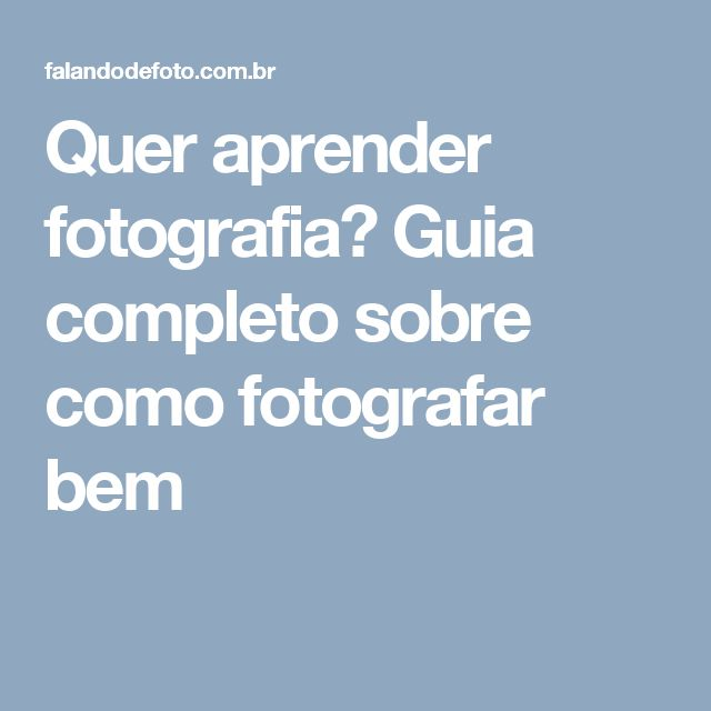 Quer aprender fotografia? Guia completo sobre como fotografar bem