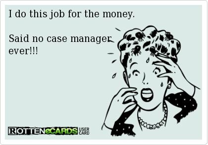 I do this job for the money. Said no case manager ever!!!