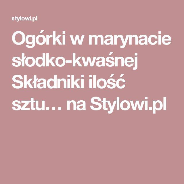 Ogórki w marynacie słodko-kwaśnej  Składniki ilość sztu… na Stylowi.pl