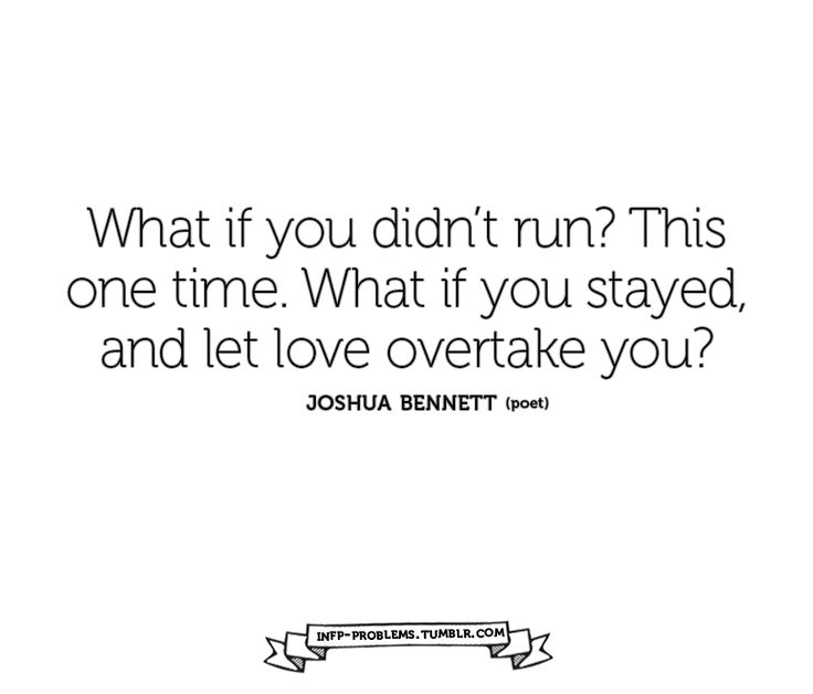 What if you didn't run? This one time. What if you stayed, and let love overtake you?  -Joshua Bennett
