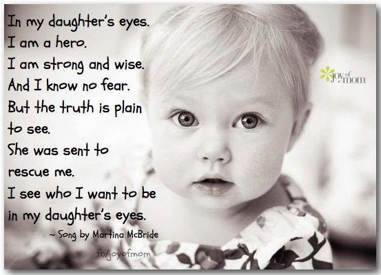 In my daughter's eyes. I am a hero. I am strong and wise. And I know no fear. But the truth is plain to see. She was sent to rescue me. I see who I want to be in my daughter's eyes. ~Martina McBride