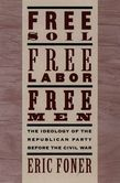 Free Soil, Free Labor, Free Men: The Ideology of the Republican Party before the Civil War With a New Introductory Essay