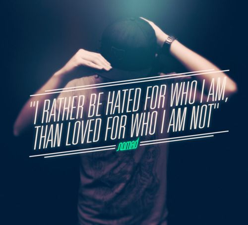 I rather be hated for who I am…