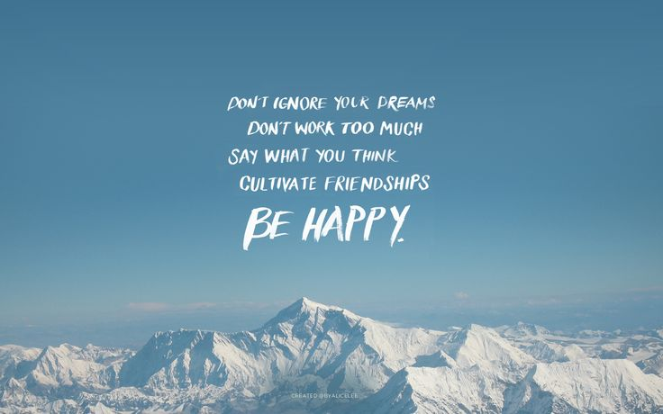 Don't ignore your dreams. Don't work too much. Say what you think. Cultivate friendships. Be happy.