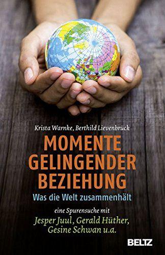 Momente gelingender Beziehung: Was die Welt zusammenhält - eine Spurensuche mit Jesper Juul, Gerald Hüther, Gesine Schwan u.a.