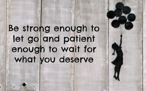 Be Strong Enough to Let Go And Patient Enough To Wait For What You Deserve - Patience Quote