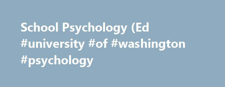 School Psychology (Ed #university #of #washington #psychology http://poland.remmont.com/school-psychology-ed-university-of-washington-psychology/  # School Psychology (Ed.S./Cert.) School Psychology Program Mission The mission of the University of Washington's School Psychology Program is to prepare scientist-practitioners whose practice of psychology is grounded in scientific knowledge and focused on enhancing the socio-emotional and educational competence of school age children. What is a…