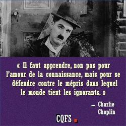 Charlie Chaplin : « Il faut apprendre, non pas pour l'amour de la connaissance, mais pour se défendre contre le mépris dans lequel le monde tient les ignorants. »