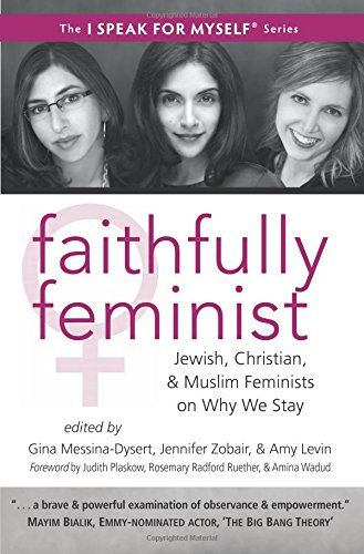 Faithfully Feminist: Jewish, Christian, and Muslim Feminists on Why We Stay (I SPEAK FOR MYSELF) by Gina Messina-Dysert http://www.amazon.com/dp/193595248X/ref=cm_sw_r_pi_dp_cc6ywb1XHWFPB