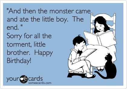 'And then the monster came and ate the little boy. The end. ' Sorry for all the torment, little brother. Happy Birthday!