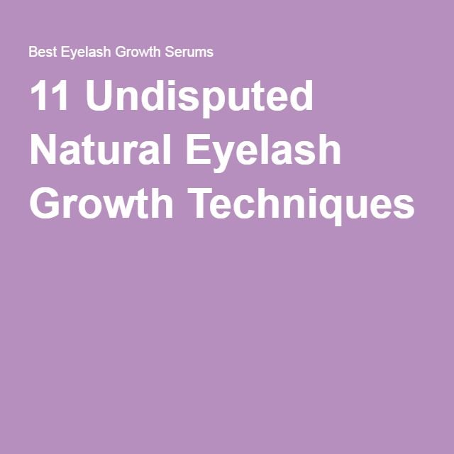 11 Undisputed Natural Eyelash Growth Techniques                                                                                                                                                                                 More