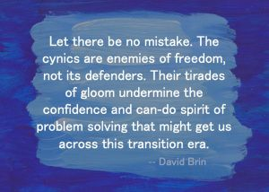 Let there be no mistake. The cynics are enemies of freedom, not its defenders. Their tirades of gloom undermine the confidence and can-do spirit of problem solving that might get us across this transition era. -- David Brin