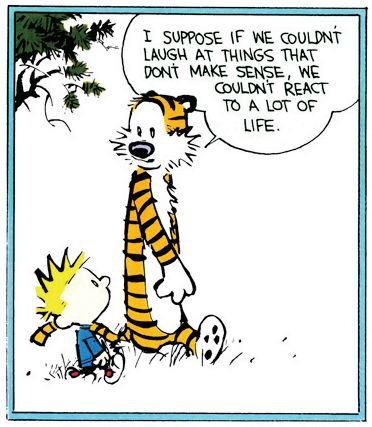 "Calvin and Hobbes QUOTE OF THE DAY (DA): ""I suppose if we couldn't laugh at things that don't make sense, we couldn't react to a lot of life."" -- Bill Watterson"