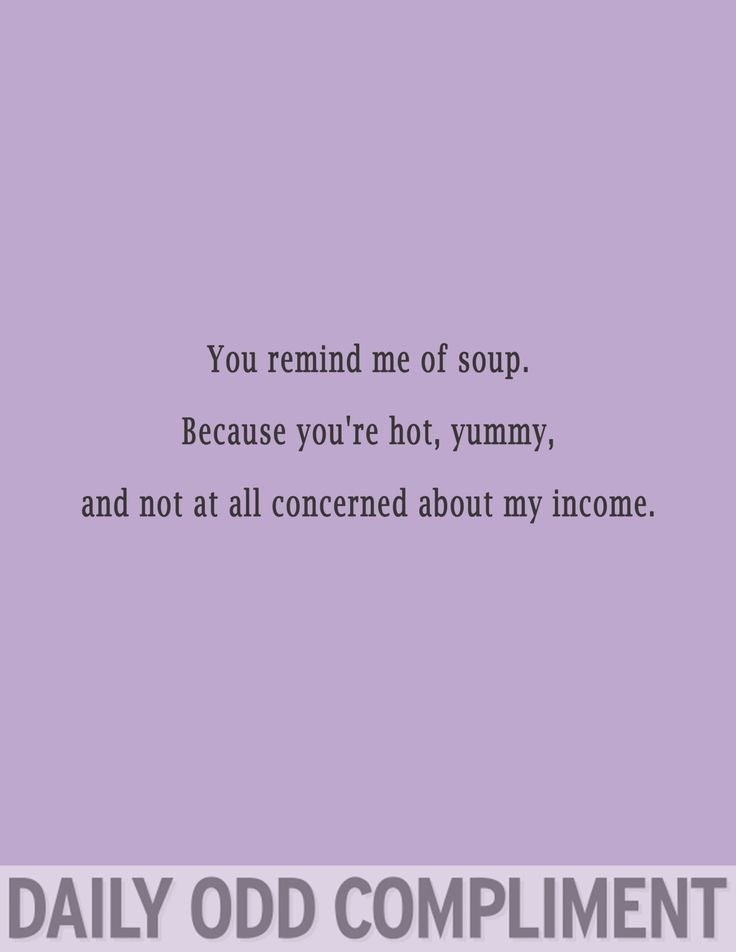 You remind me of soup.  Because you're hot, yummy, and not at all concerned about my income.