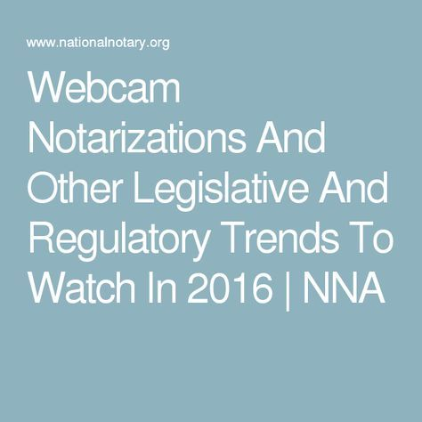 Webcam Notarizations And Other Legislative And Regulatory Trends To Watch In 2016 | NNA