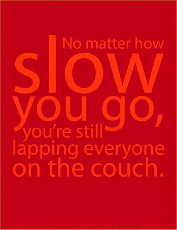 """""""No matter how slow you go, you're still lapping everyone on the couch."""""""