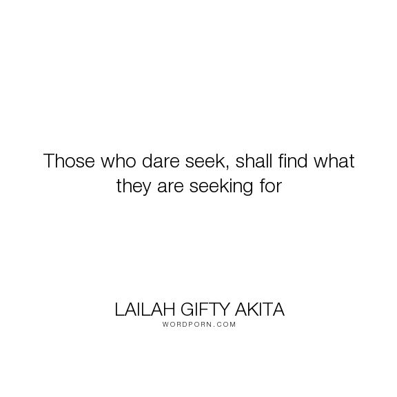 """Lailah Gifty Akita - """"Those who dare seek, shall find what they are seeking for"""". life-lessons, decisions, christianity, prayer, wisdom-quotes, christian-living, spiritual-quotes, faith-quotes, spiritual-wisdom, searching-and-finding, attitude-toward-life, seeking-truth, search-for-meaning, determined-spirit, seeking-god, faith-strength, prayers-answered, prayer-quotes, determination-quotes, chrisitianity, answers-to-prayer"""