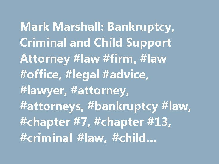 Mark Marshall: Bankruptcy, Criminal and Child Support Attorney #law #firm, #law #office, #legal #advice, #lawyer, #attorney, #attorneys, #bankruptcy #law, #chapter #7, #chapter #13, #criminal #law, #child #support, #debt #relief http://poland.remmont.com/mark-marshall-bankruptcy-criminal-and-child-support-attorney-law-firm-law-office-legal-advice-lawyer-attorney-attorneys-bankruptcy-law-chapter-7-chapter-13-criminal-law-c/  # Attorney Mark Marshall: Affordable Representation For All Your…
