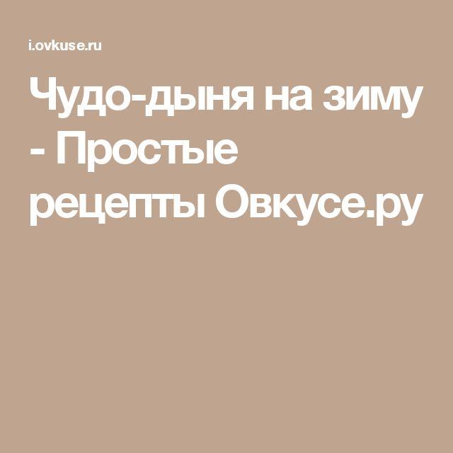 Чудо-дыня на зиму - Простые рецепты Овкусе.ру