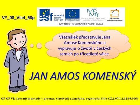 JAN AMOS KOMENSKÝ VY_08_Vla4_68p Všeználek představuje Jana Amose Komenského a vypravuje o životě v českých zemích po třicetileté válce. GP OP VK Inovativní.