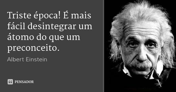 Triste época! É mais fácil desintegrar um átomo do que um preconceito. — Albert Einstein