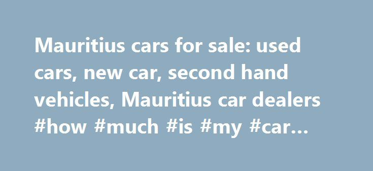 Mauritius cars for sale: used cars, new car, second hand vehicles, Mauritius car dealers #how #much #is #my #car #worth http://car-auto.nef2.com/mauritius-cars-for-sale-used-cars-new-car-second-hand-vehicles-mauritius-car-dealers-how-much-is-my-car-worth/  #second hand vehicles # Find Cars List your vehicle for free Do you have a car, a bike or a boat for sale in Mauritius? You can list up to 2 used vehicles on motors.mega.mu for no charge. A free…Continue Reading