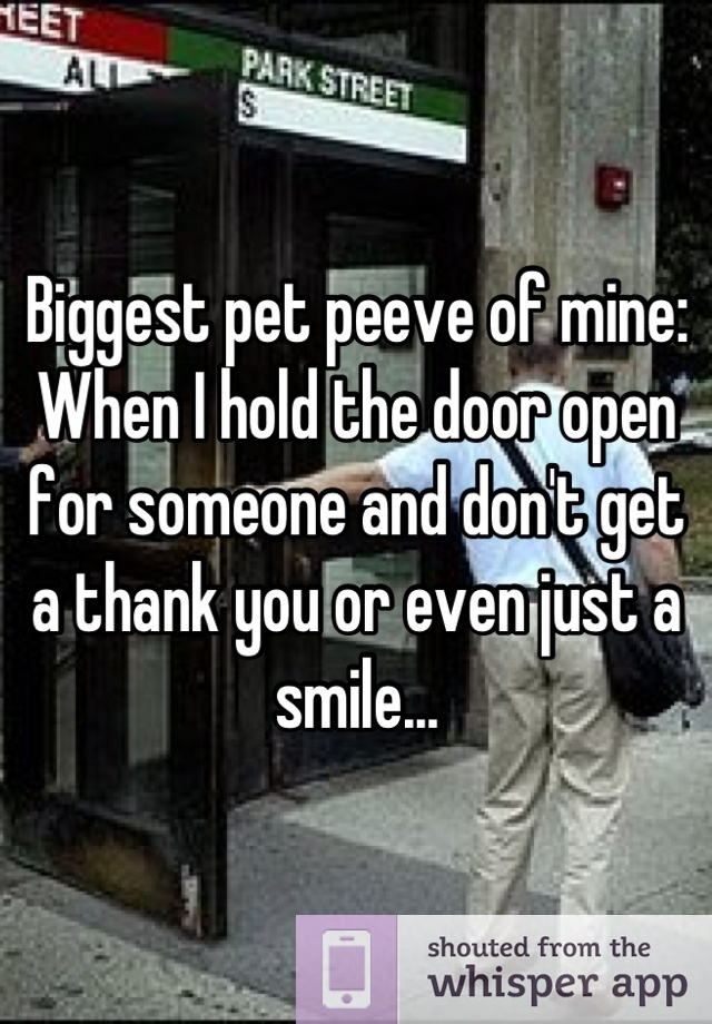 Biggest pet peeve of mine:  When I hold the door open for someone and don't get a thank you or even just a smile...