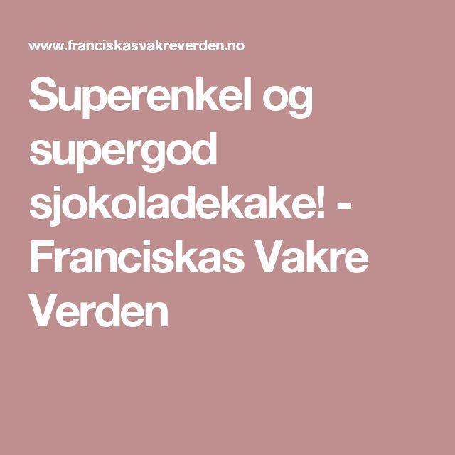 Superenkel og supergod sjokoladekake! - Franciskas Vakre Verden