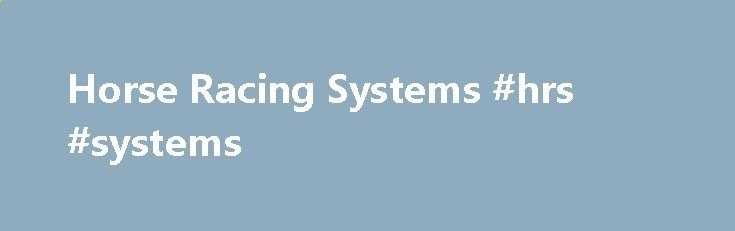 Horse Racing Systems #hrs #systems bank.nef2.com/... # Horse Racing Systems That Work! Hello and welcome to our site and our own services that will help you win at horse race betting. It s my intention to make this the top, most informative, most successful membership in the world of horse racing betting! We ve Got All Kinds of Great Information on This Site! How to Tell if a Betting System Works – Before You Buy It How to Bet and Win – the Secrets to Applying a Working Strategy so it ...