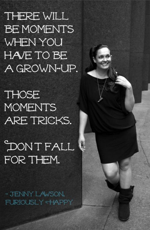 There will be moments when you have to be a grown-up.  Those moments are tricks.  Don't fall for them.  (Jenny Lawson - Photo by Justin Hackworth)