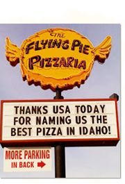 Flying Pie Pizzaria - Hands down one of the best pizza restaurants around, and there are 2 locations in Boise! One at 6508 Fairview & the other at 4320 W State. Great lunch slices, salad bar, and breadsticks. Try the Triple Pi Ale! Tuesday night is gourmet night, and August is habañero month, as seen on Man Vs. Food. Great atmosphere!