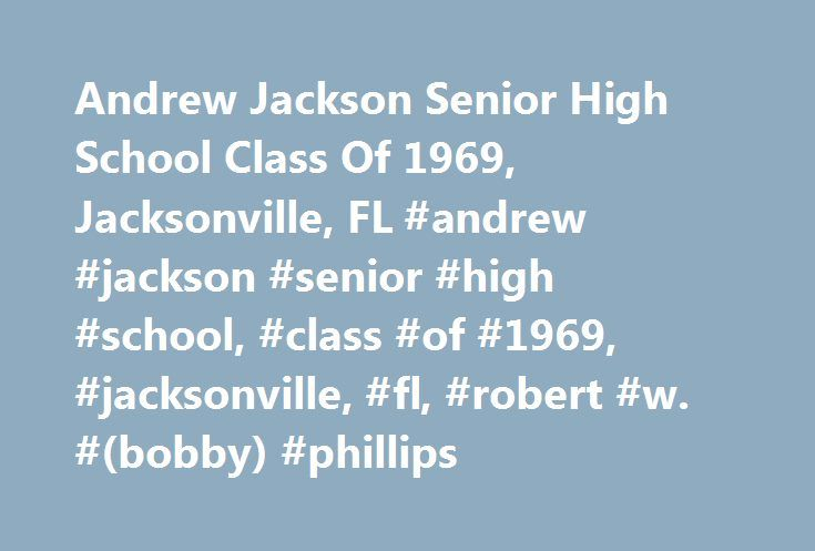 Andrew Jackson Senior High School Class Of 1969, Jacksonville, FL #andrew #jackson #senior #high #school, #class #of #1969, #jacksonville, #fl, #robert #w. #(bobby) #phillips http://apartments.remmont.com/andrew-jackson-senior-high-school-class-of-1969-jacksonville-fl-andrew-jackson-senior-high-school-class-of-1969-jacksonville-fl-robert-w-bobby-phillips/  # JOINED CLASSMATES PROFILE UPDATES MISSING CLASSMATES WHERE ARE THEY NOW WHERE WE LIVE Welcome to the Andrew Jackson Senior High We have…