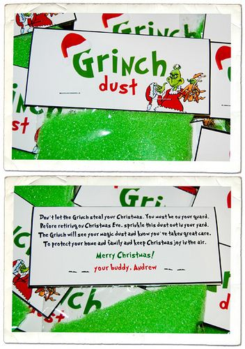 Grinch dust Don't let the Grinch steal your Christmas. You must be on your guard. Before retiring on Christmas Eve, sprinkle the dust out in your yard. The grinch will see your magic dust and know you've taken great care to protect your family and home and keep Christmas joy in the air. this would be cute to do after watching show