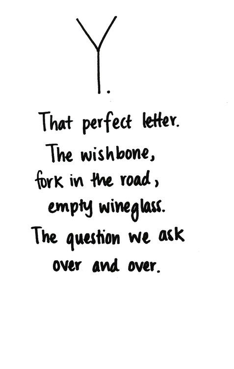 Y. That perfect letter. The wishbone, fork in the road, empty wineglass. The question we ask over and over.