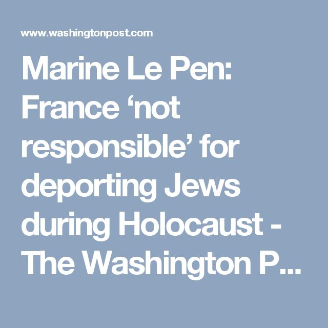 Marine Le Pen: France 'not responsible' for deporting Jews during Holocaust - The Washington Post