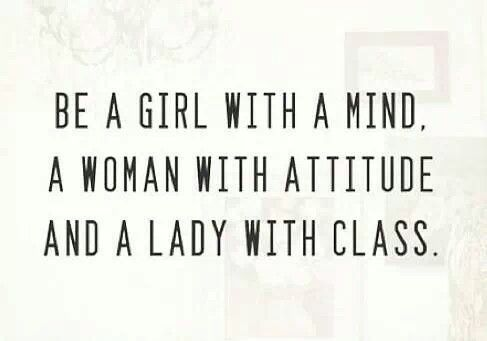 Be a Girl with a Mind, a Woman with Attitude and a Lady with Class