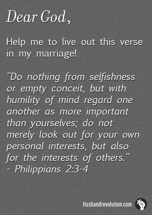 Put My Wife's Interests Above My Own --- Dear Lord, It is easy for me to act with selfish motives, to always think of my self first when it comes to my mariage. Give me the ability to live out what Paul says inPhilippians2:3-4,Do nothing from selfishness or empty concei… Read More Here http://husbandrevolution.com/put-my-wifes-interests-above-my-own/ #marriage #love